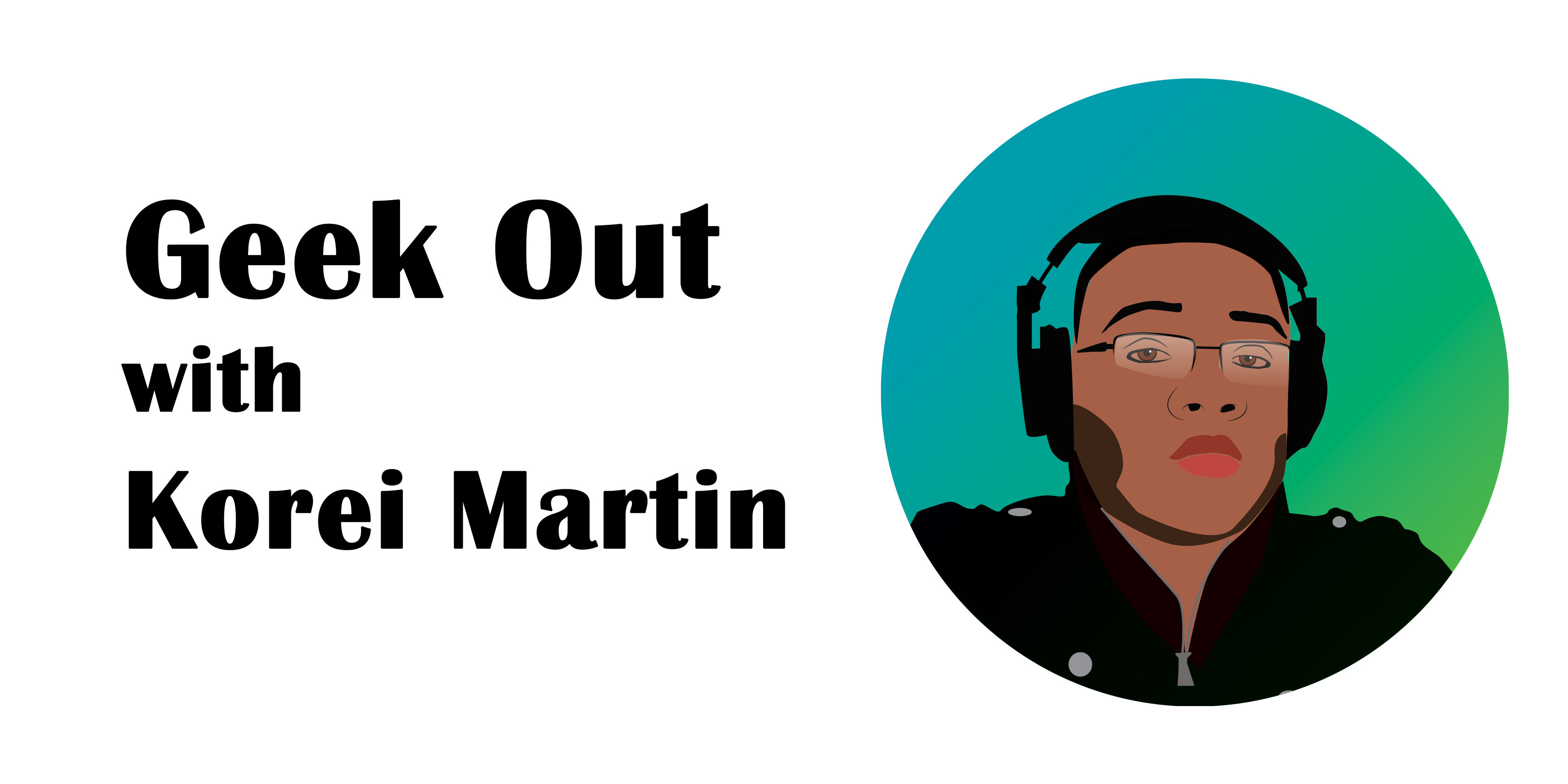 GEEK-OUT-with-Korei-Martin